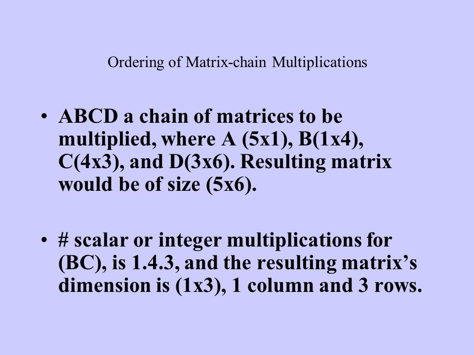ABCD a chain of matrices to be multiplied, where A (5x1), B(1x4), C(4x3), and D(3x6). Resulting matrix would be of size (5x6). # scalar or integer mul