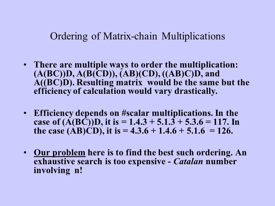 There are multiple ways to order the multiplication: (A(BC))D, A(B(CD)), (AB)(CD), ((AB)C)D, and A((BC)D). Resulting matrix would be the same but the