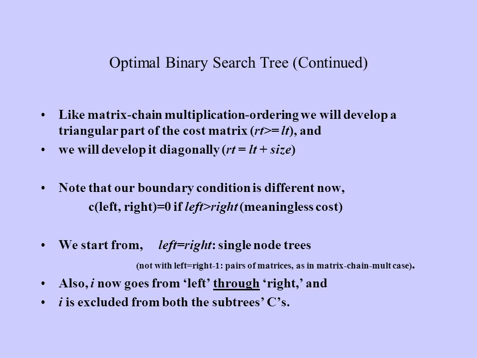 Optimal Binary Search Tree (Continued) Like matrix-chain multiplication-ordering we will develop a triangular part of the cost matrix (rt>= lt), and w