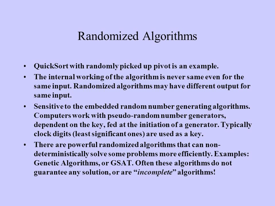 Randomized Algorithms QuickSort with randomly picked up pivot is an example. The internal working of the algorithm is never same even for the same inp