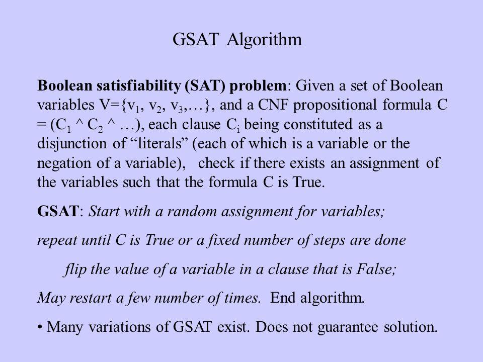 GSAT Algorithm Boolean satisfiability (SAT) problem: Given a set of Boolean variables V={v 1, v 2, v 3,…}, and a CNF propositional formula C = (C 1 ^