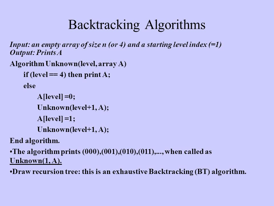Backtracking Algorithms Input: an empty array of size n (or 4) and a starting level index (=1) Output: Prints A Algorithm Unknown(level, array A) if (