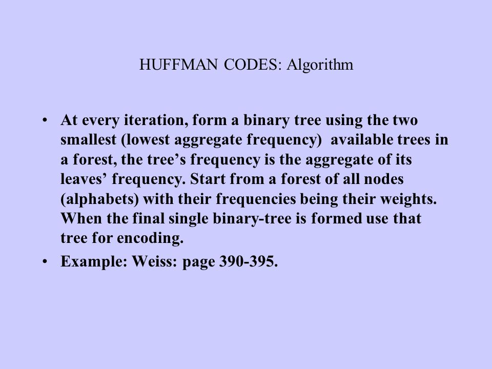HUFFMAN CODES: Algorithm At every iteration, form a binary tree using the two smallest (lowest aggregate frequency) available trees in a forest, the t