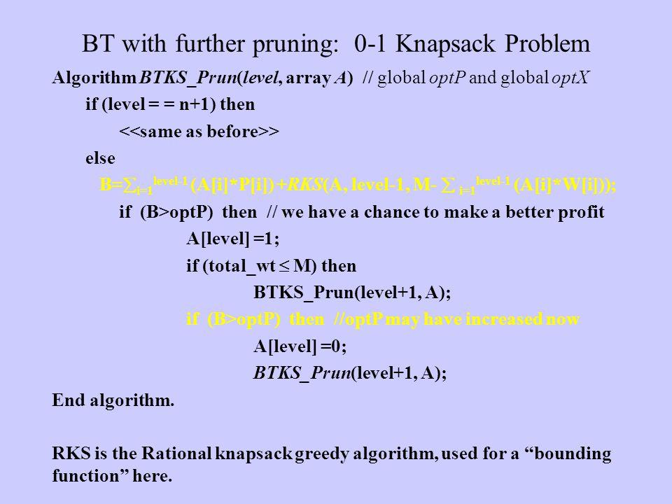BT with further pruning: 0-1 Knapsack Problem Algorithm BTKS_Prun(level, array A) // global optP and global optX if (level = = n+1) then > else B=  i