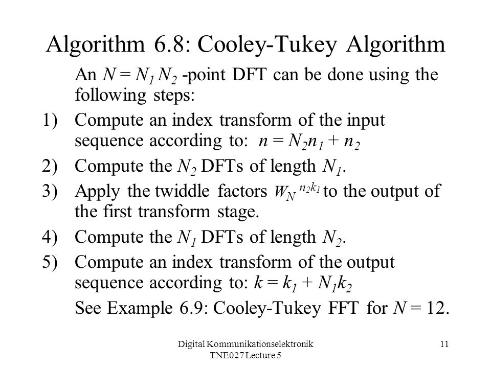 Digital Kommunikationselektronik TNE027 Lecture 5 11 Algorithm 6.8: Cooley-Tukey Algorithm An N = N 1 N 2 -point DFT can be done using the following s