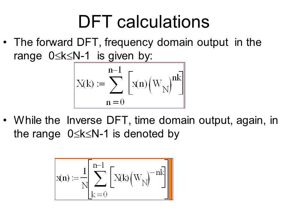 DFT calculations The forward DFT, frequency domain output in the range 0  k  N-1 is given by: While the Inverse DFT, time domain output, again, in the range 0  k  N-1 is denoted by