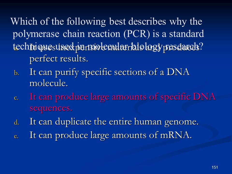 151 a. It uses inexpensive materials and produces perfect results. b. It can purify specific sections of a DNA molecule. c. It can produce large amoun