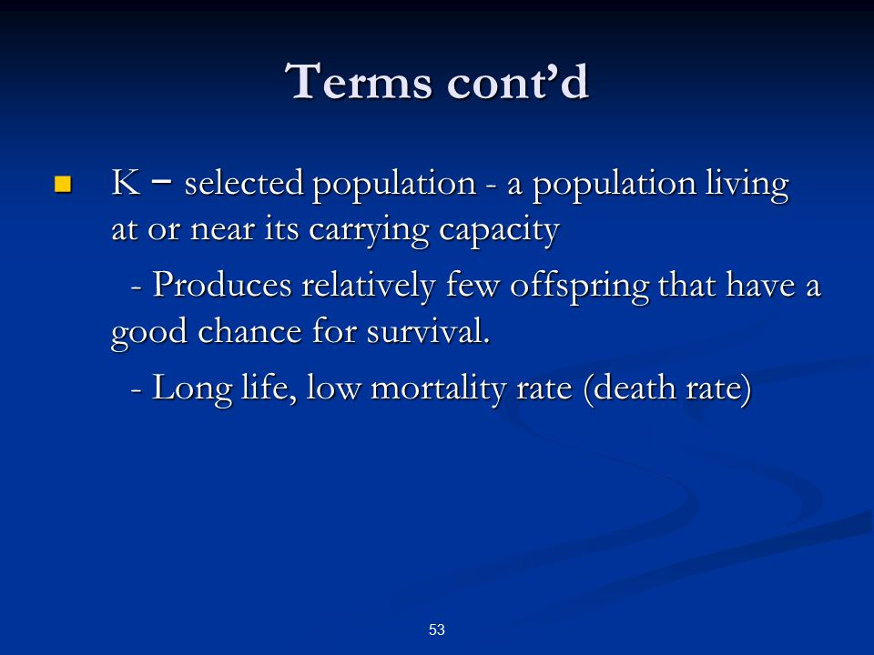 53 Terms cont'd K – selected population - a population living at or near its carrying capacity K – selected population - a population living at or near its carrying capacity - Produces relatively few offspring that have a good chance for survival.