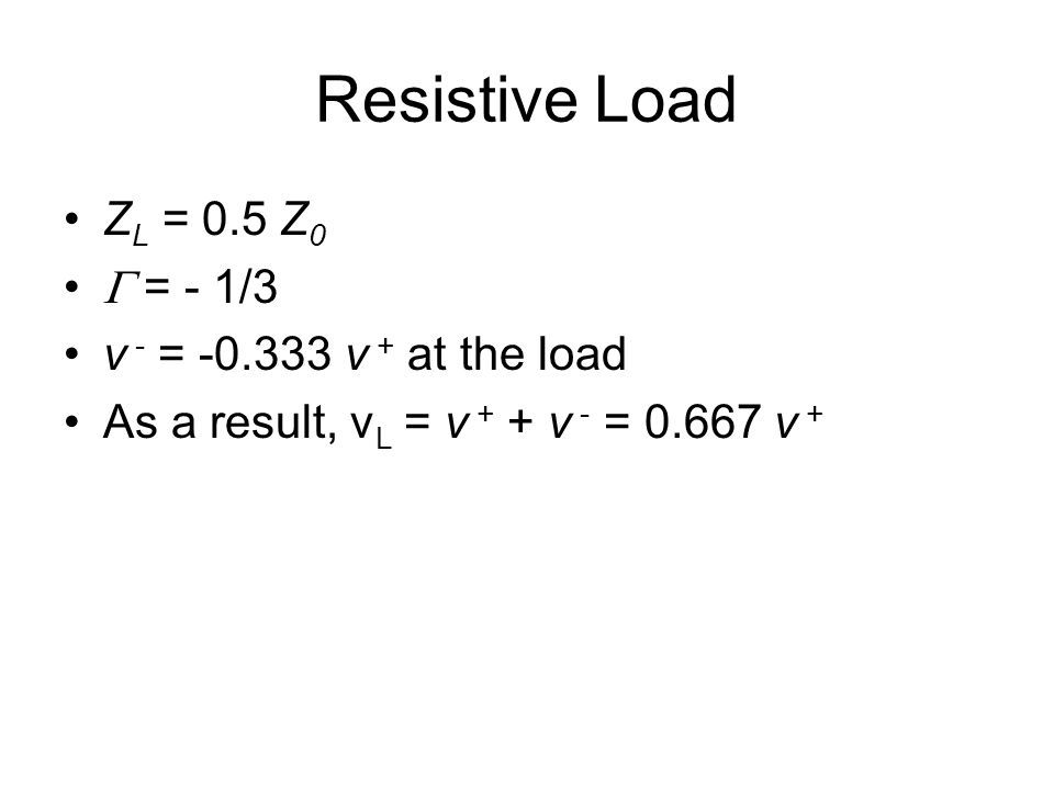Resistive Load Z L = 0.5 Z 0  = - 1/3 v - = -0.333 v + at the load As a result, v L = v + + v - = 0.667 v +