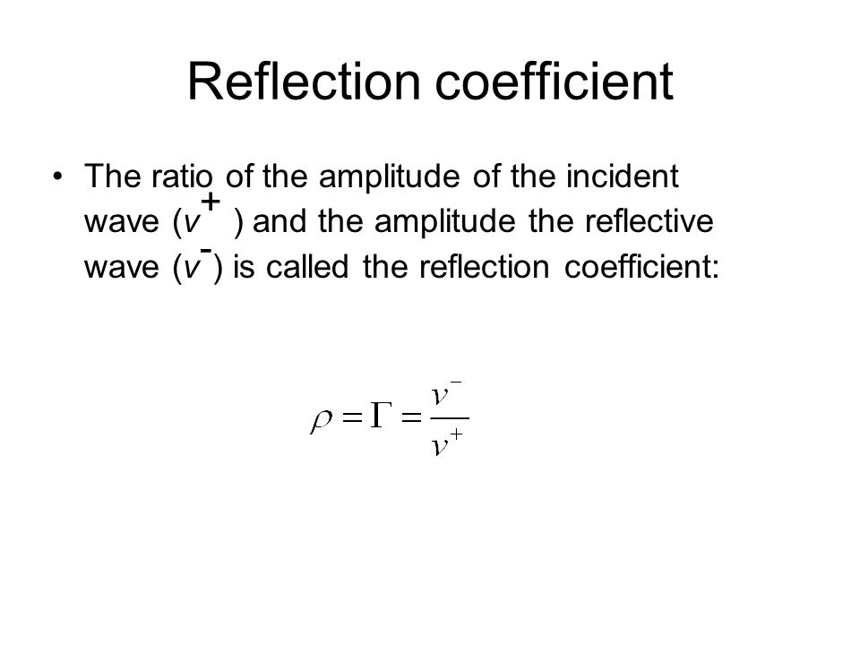 Reflection coefficient The ratio of the amplitude of the incident wave (v + ) and the amplitude the reflective wave (v - ) is called the reflection coefficient: