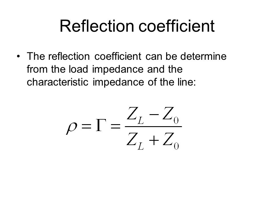Reflection coefficient The reflection coefficient can be determine from the load impedance and the characteristic impedance of the line:
