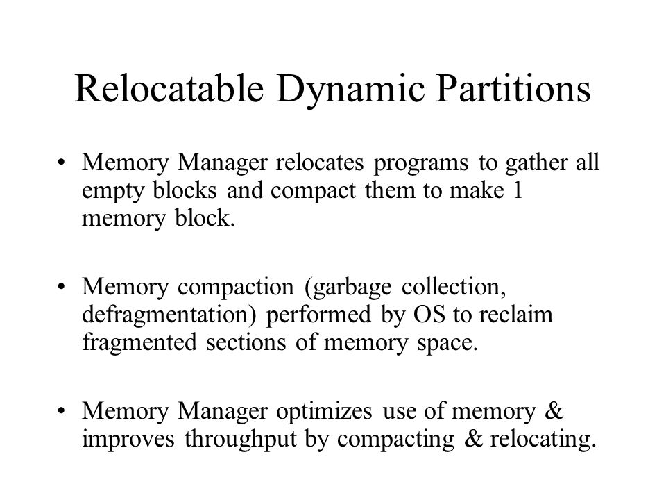 Relocatable Dynamic Partitions Memory Manager relocates programs to gather all empty blocks and compact them to make 1 memory block. Memory compaction