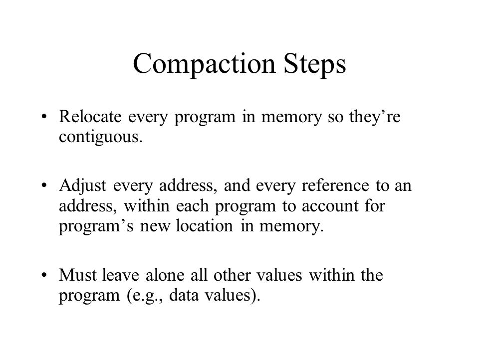 Compaction Steps Relocate every program in memory so they're contiguous. Adjust every address, and every reference to an address, within each program