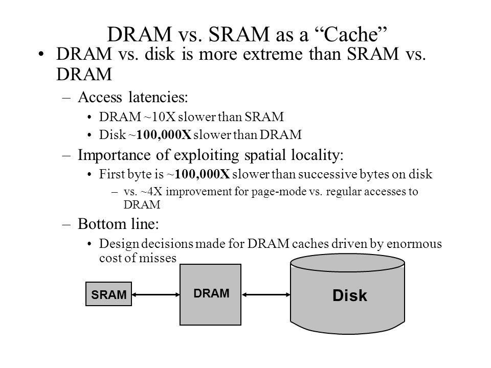 "DRAM vs. SRAM as a ""Cache"" DRAM vs. disk is more extreme than SRAM vs. DRAM –Access latencies: DRAM ~10X slower than SRAM Disk ~100,000X slower than D"