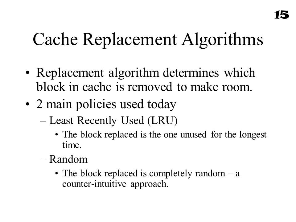 Cache Replacement Algorithms Replacement algorithm determines which block in cache is removed to make room. 2 main policies used today –Least Recently