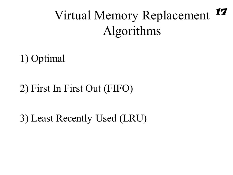 Virtual Memory Replacement Algorithms 1) Optimal 2) First In First Out (FIFO) 3) Least Recently Used (LRU) 17