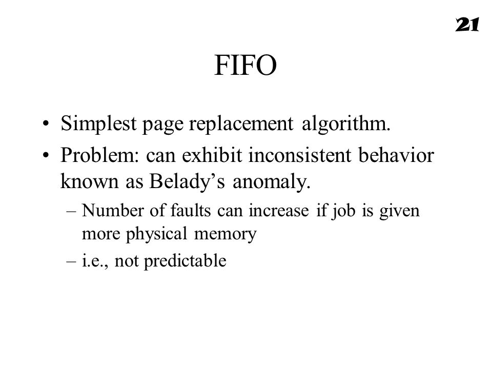 FIFO Simplest page replacement algorithm. Problem: can exhibit inconsistent behavior known as Belady's anomaly. –Number of faults can increase if job