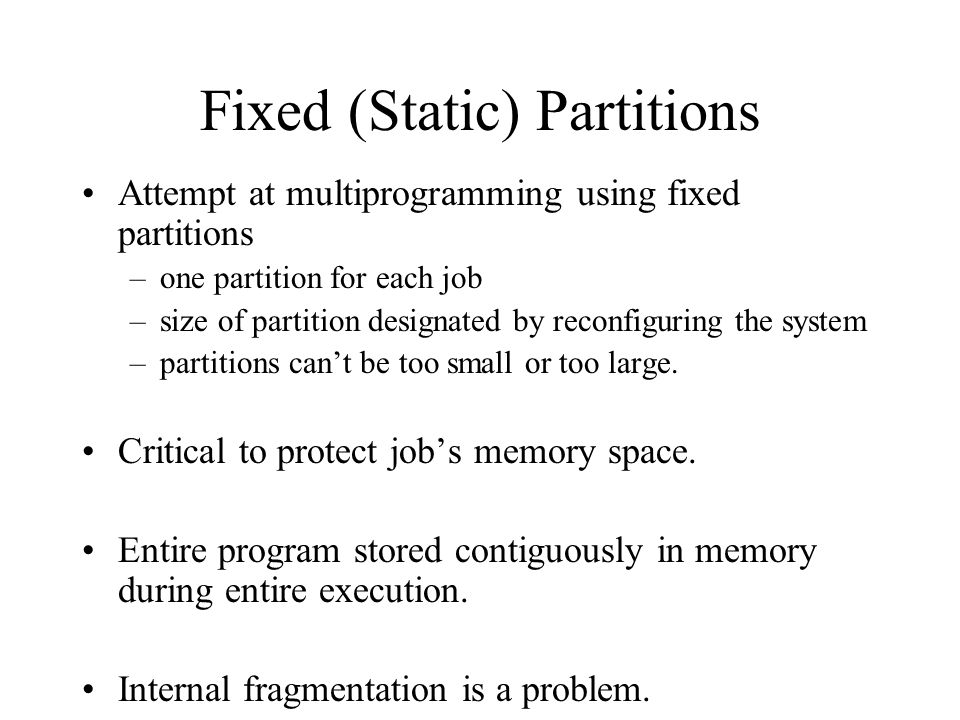Fixed (Static) Partitions Attempt at multiprogramming using fixed partitions –one partition for each job –size of partition designated by reconfigurin