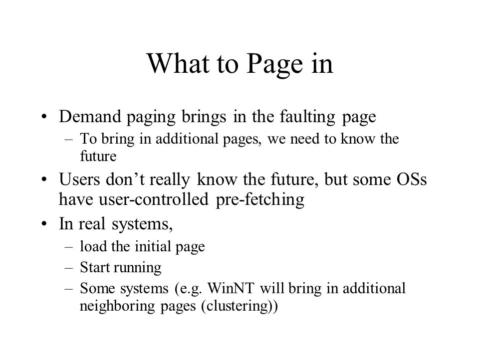 What to Page in Demand paging brings in the faulting page –To bring in additional pages, we need to know the future Users don't really know the future