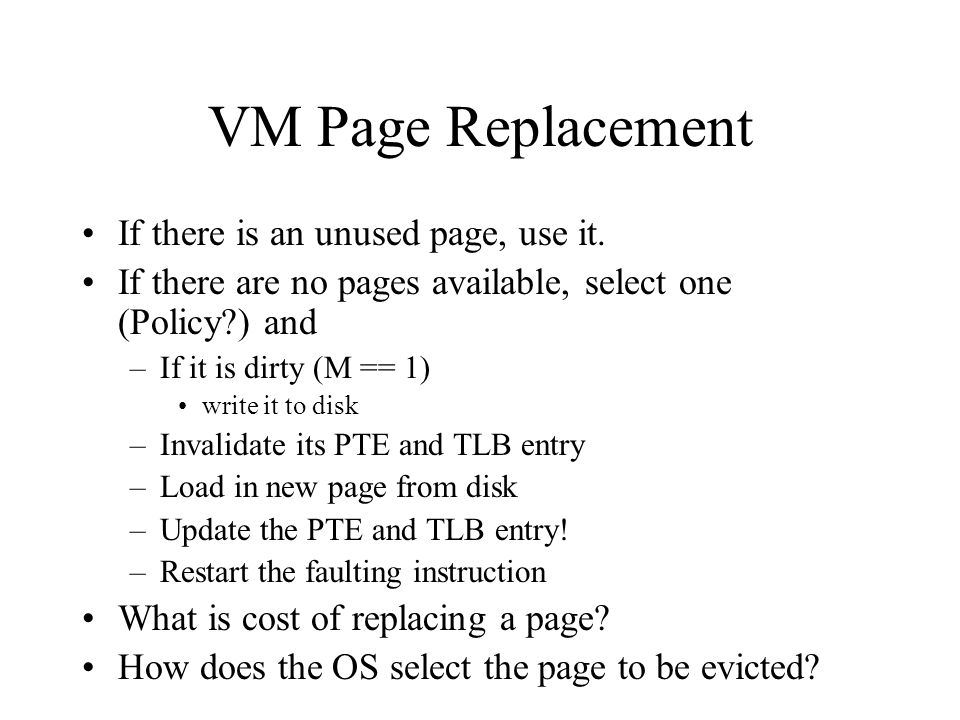 VM Page Replacement If there is an unused page, use it. If there are no pages available, select one (Policy?) and –If it is dirty (M == 1) write it to