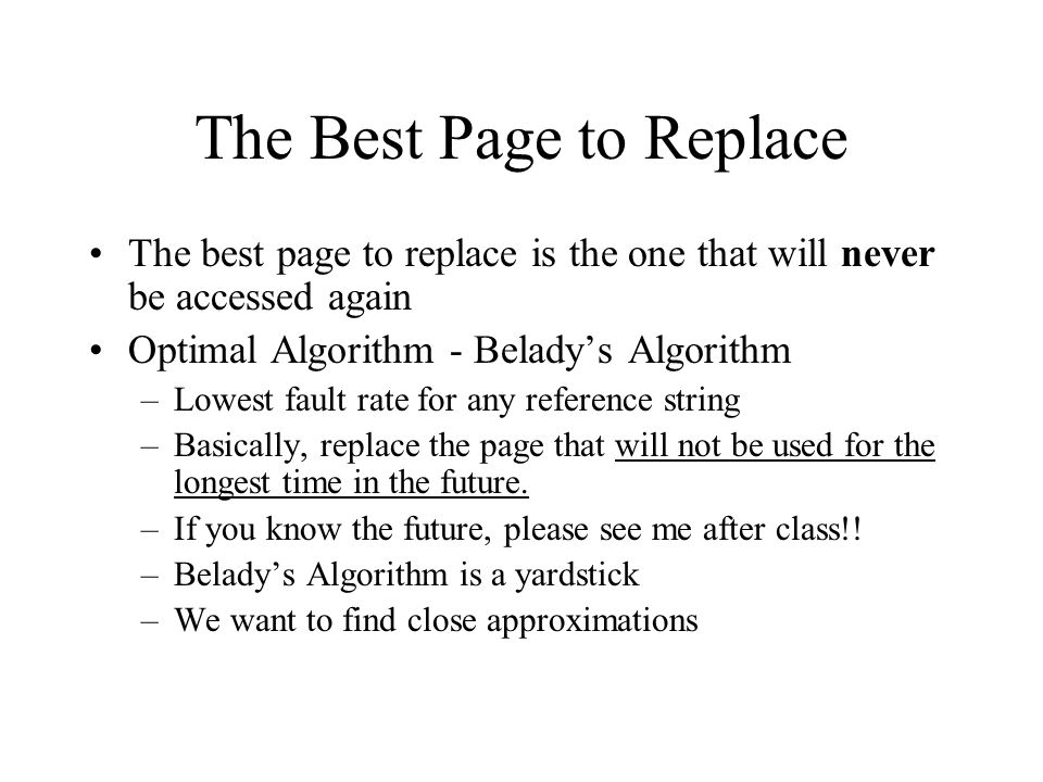 The Best Page to Replace The best page to replace is the one that will never be accessed again Optimal Algorithm - Belady's Algorithm –Lowest fault ra