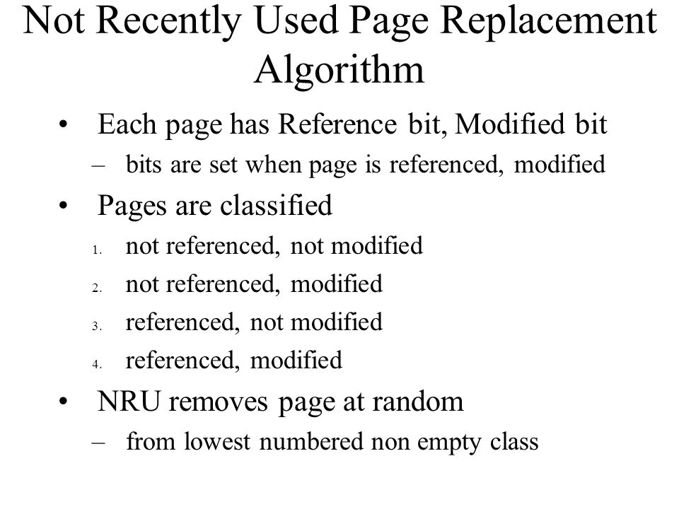 Not Recently Used Page Replacement Algorithm Each page has Reference bit, Modified bit –bits are set when page is referenced, modified Pages are class