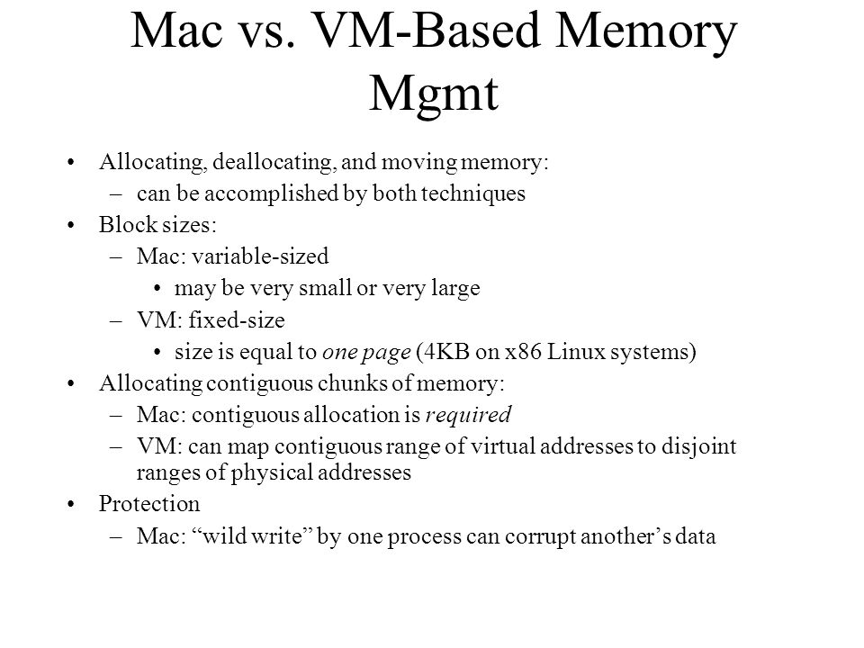 Mac vs. VM-Based Memory Mgmt Allocating, deallocating, and moving memory: –can be accomplished by both techniques Block sizes: –Mac: variable-sized ma
