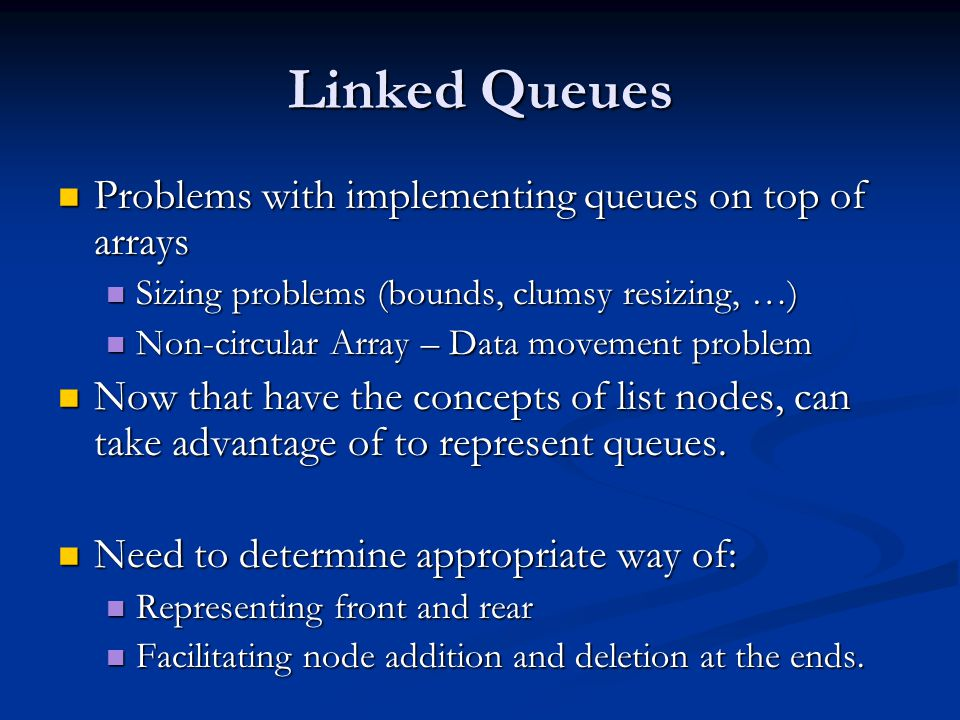 Linked Queues Problems with implementing queues on top of arrays Problems with implementing queues on top of arrays Sizing problems (bounds, clumsy resizing, …) Sizing problems (bounds, clumsy resizing, …) Non-circular Array – Data movement problem Non-circular Array – Data movement problem Now that have the concepts of list nodes, can take advantage of to represent queues.