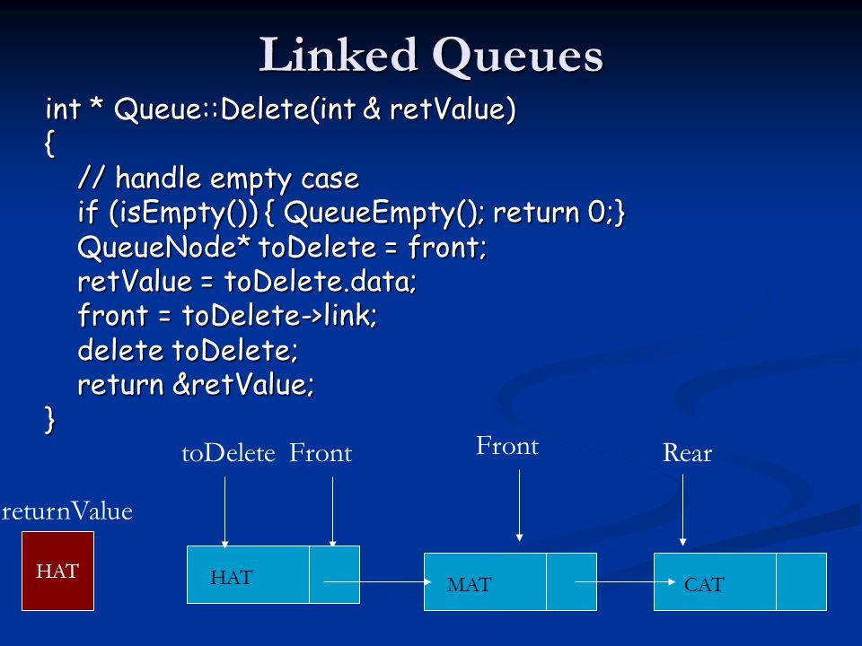 Linked Queues int * Queue::Delete(int & retValue) { // handle empty case if (isEmpty()) { QueueEmpty(); return 0;} QueueNode* toDelete = front; retValue = toDelete.data; front = toDelete->link; delete toDelete; return &retValue; } CAT Front MAT HAT ReartoDelete HAT returnValue Front
