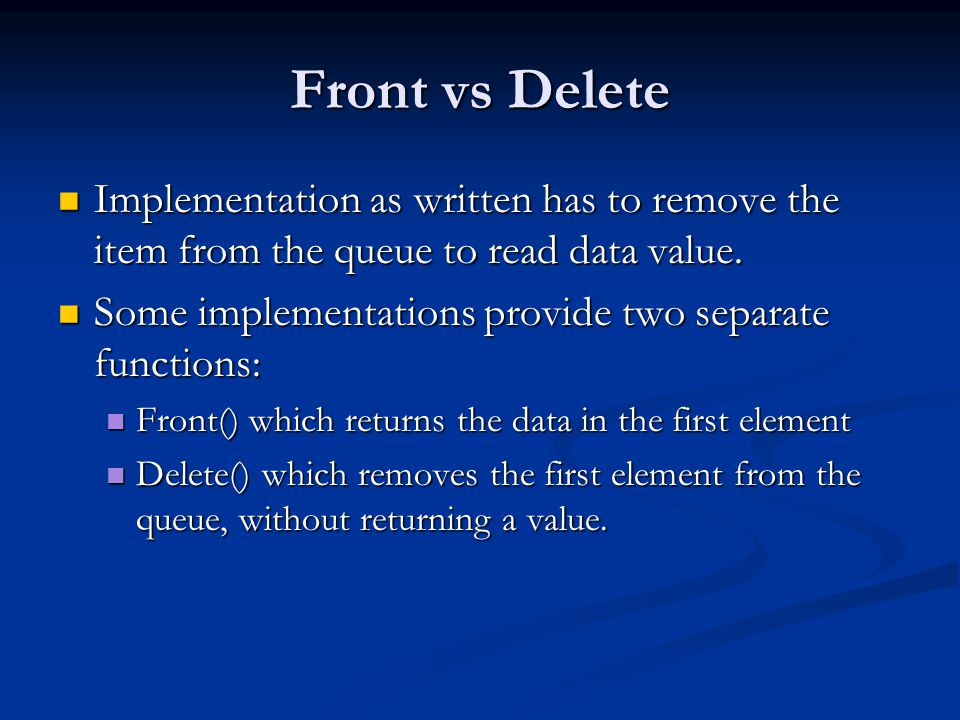 Front vs Delete Implementation as written has to remove the item from the queue to read data value.