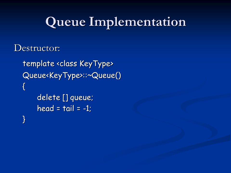 Queue Implementation Destructor: template template Queue<KeyType>::~Queue(){ delete [] queue; head = tail = -1; }