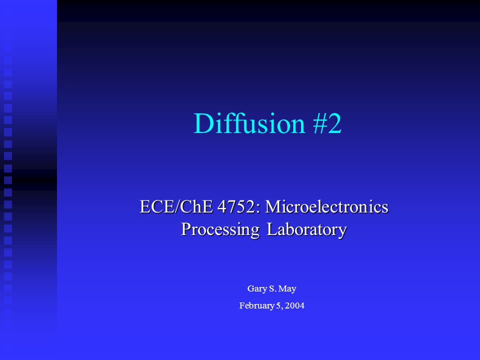 Diffusion #2 ECE/ChE 4752: Microelectronics Processing Laboratory Gary S. May February 5, 2004