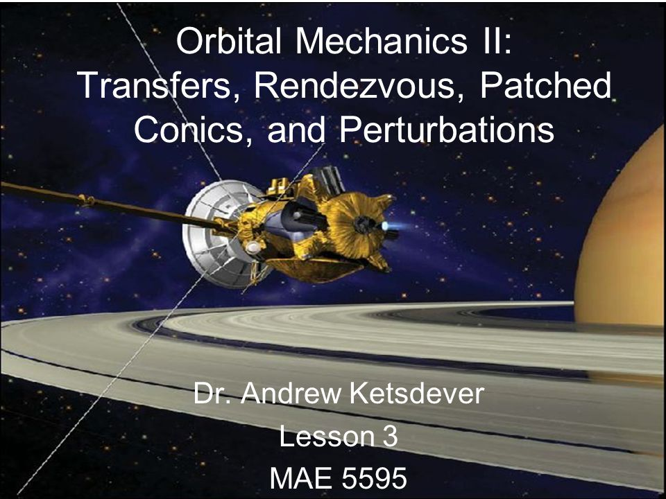 Orbital Transfers Hohmann Transfer –Efficient means of increasing/decreasing orbit size –Doesn't truly exist –Assumptions Initial and final orbits in the same plane Co-apsidal orbits (Major axes are aligned) ΔV is instantaneous ΔV is tangential to initial and final orbits (velocity changes magnitude but not direction)