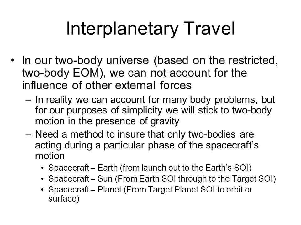 Interplanetary Travel In our two-body universe (based on the restricted, two-body EOM), we can not account for the influence of other external forces