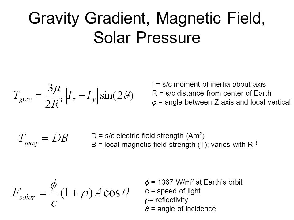 Gravity Gradient, Magnetic Field, Solar Pressure  = 1367 W/m 2 at Earth's orbit c = speed of light  = reflectivity  = angle of incidence I = s/c mo