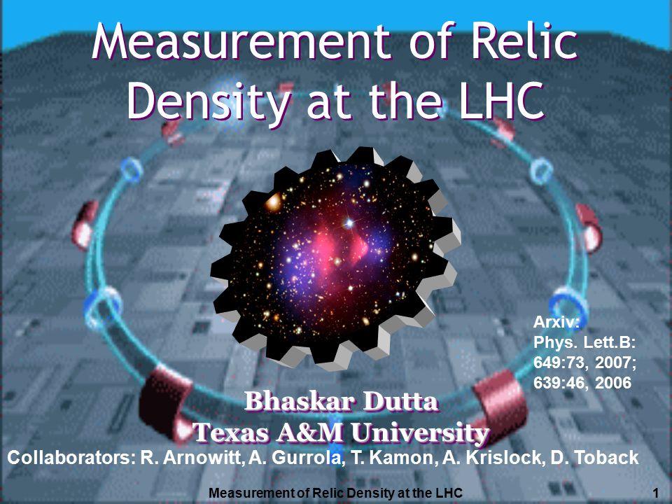 Measurement of Relic Density at the LHC1 Bhaskar Dutta Texas A&M University Bhaskar Dutta Texas A&M University Measurement of Relic Density at the LHC Collaborators: R.