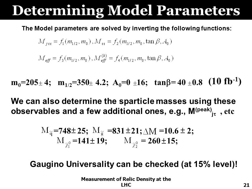Measurement of Relic Density at the LHC21 Determining Model Parameters The Model parameters are solved by inverting the following functions: m 0 =205