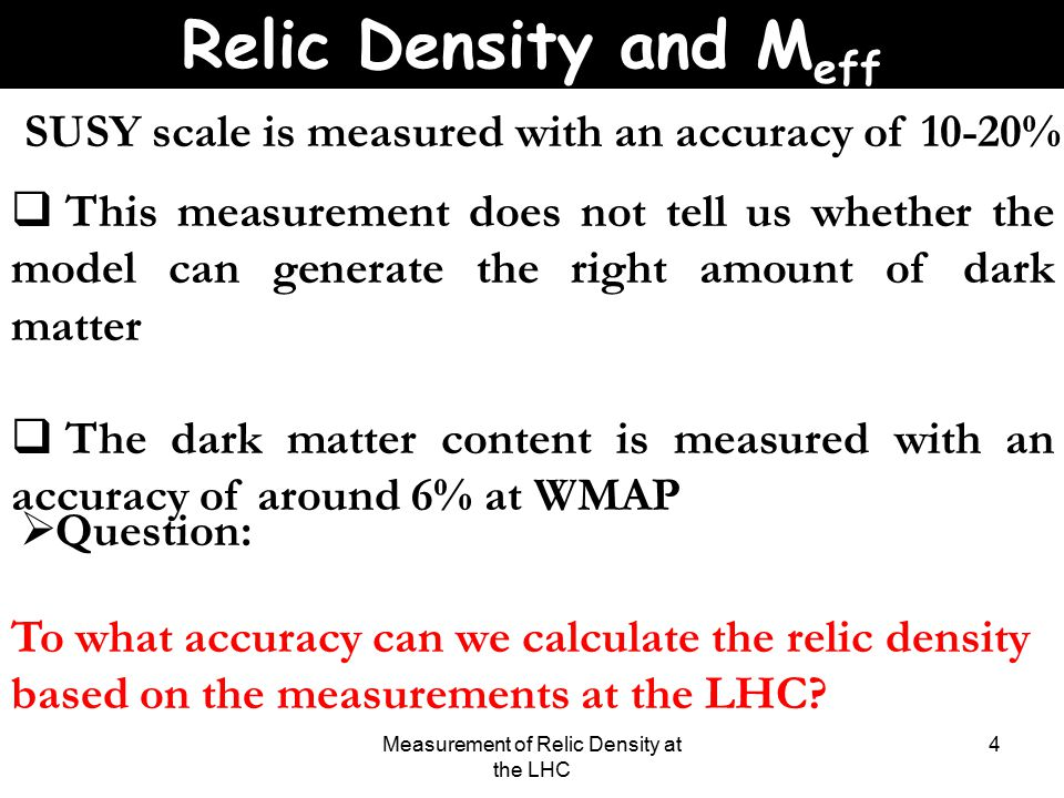 Measurement of Relic Density at the LHC 4 SUSY scale is measured with an accuracy of 10-20%  This measurement does not tell us whether the model can