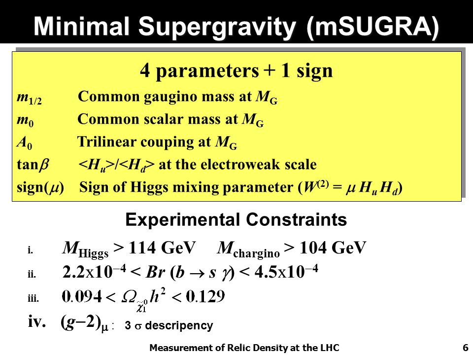 Measurement of Relic Density at the LHC6 Minimal Supergravity (mSUGRA) 4 parameters + 1 sign m 1/2 Common gaugino mass at M G m 0 Common scalar mass at M G A 0 Trilinear couping at M G tan  / at the electroweak scale sign(  ) Sign of Higgs mixing parameter (W (2) =  H u H d ) 4 parameters + 1 sign m 1/2 Common gaugino mass at M G m 0 Common scalar mass at M G A 0 Trilinear couping at M G tan  / at the electroweak scale sign(  ) Sign of Higgs mixing parameter (W (2) =  H u H d ) i.