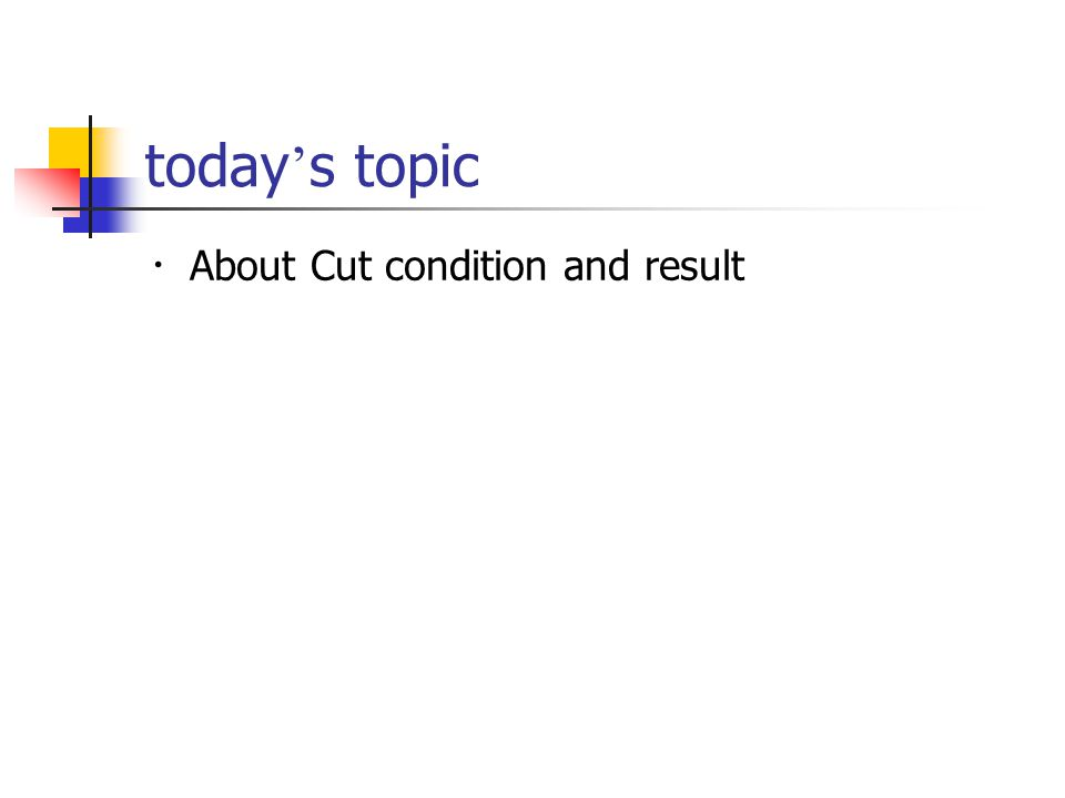 today ' s topic ・ About Cut condition and result