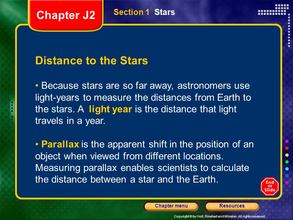 Copyright © by Holt, Rinehart and Winston. All rights reserved. ResourcesChapter menu Section 1 Stars Distance to the Stars Because stars are so far a