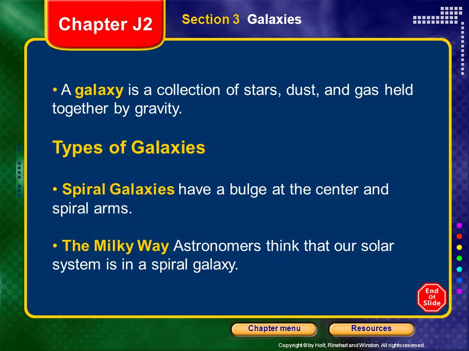 Copyright © by Holt, Rinehart and Winston. All rights reserved. ResourcesChapter menu Section 3 Galaxies A galaxy is a collection of stars, dust, and