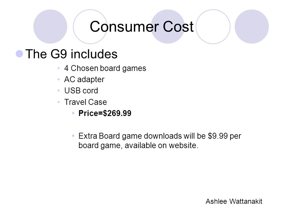 Consumer Cost The G9 includes 4 Chosen board games AC adapter USB cord Travel Case  Price=$269.99  Extra Board game downloads will be $9.99 per board game, available on website.