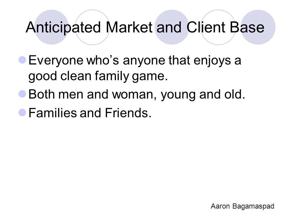 Anticipated Market and Client Base Everyone who's anyone that enjoys a good clean family game. Both men and woman, young and old. Families and Friends