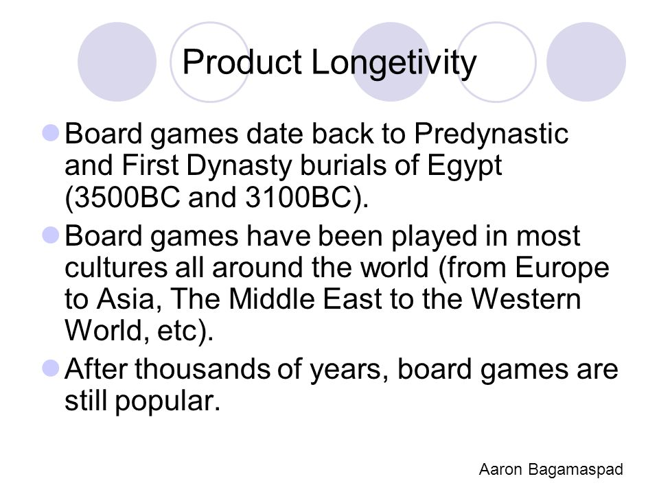 Product Longetivity Board games date back to Predynastic and First Dynasty burials of Egypt (3500BC and 3100BC). Board games have been played in most