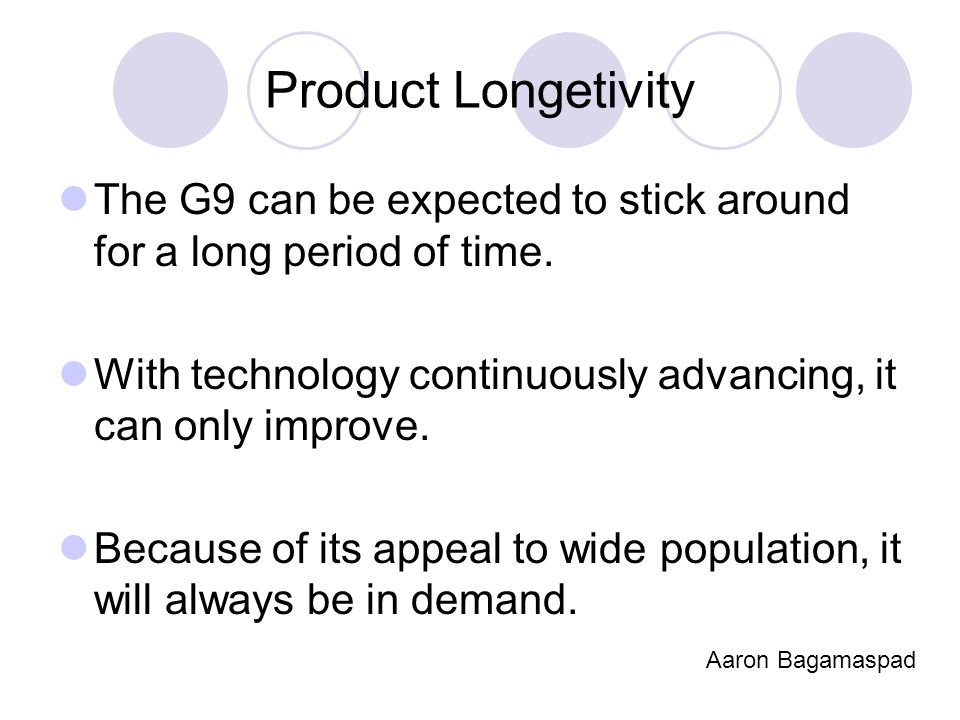 Product Longetivity The G9 can be expected to stick around for a long period of time. With technology continuously advancing, it can only improve. Bec