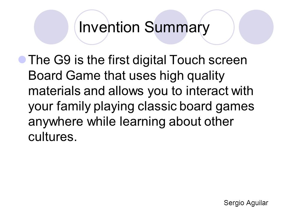 Invention Summary The G9 is the first digital Touch screen Board Game that uses high quality materials and allows you to interact with your family playing classic board games anywhere while learning about other cultures.