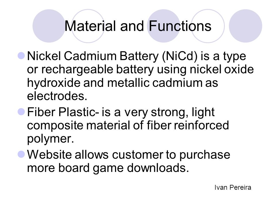 Material and Functions Nickel Cadmium Battery (NiCd) is a type or rechargeable battery using nickel oxide hydroxide and metallic cadmium as electrodes.