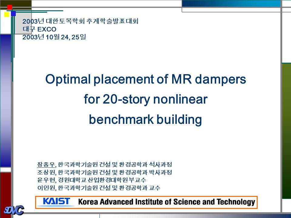 Optimal placement of MR dampers for 20-story nonlinear benchmark building 2003 년 대한토목학회 추계학술발표대회 대구 EXCO 2003 년 10 월 24, 25 일 장종우, 한국과학기술원 건설 및 환경공학과