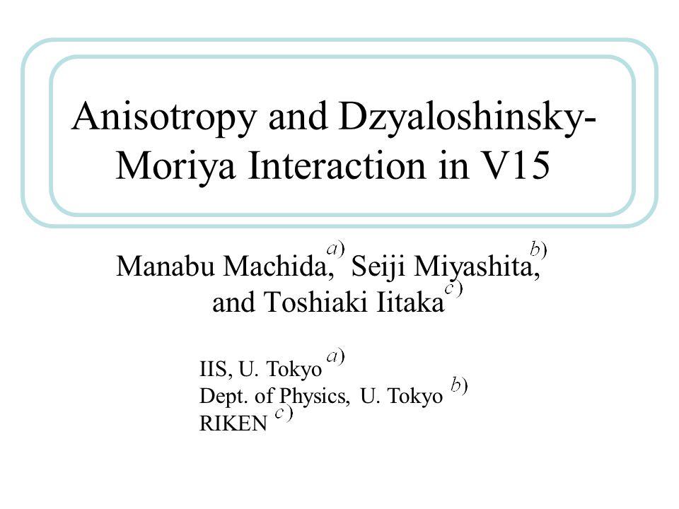Anisotropy and Dzyaloshinsky- Moriya Interaction in V15 Manabu Machida, Seiji Miyashita, and Toshiaki Iitaka IIS, U. Tokyo Dept. of Physics, U. Tokyo